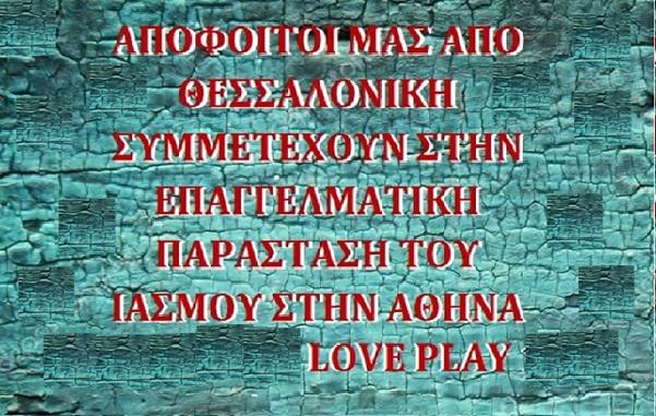 ΑΠΟΦΟΙΤΟΙ ΜΑΣ ΑΠΟ ΘΕΣΣΑΛΟΝΙΚΗ ΣΥΜΜΕΤΕΧΟΥΝ ΣΤΗΝ ΕΠΑΓΓΕΛΜΑΤΙΚΗ ΠΑΡΑΣΤΑΣΗ ΤΟΥ ΙΑΣΜΟΥ ΣΤΗΝ ΑΘΗΝΑ LOVE PLAY